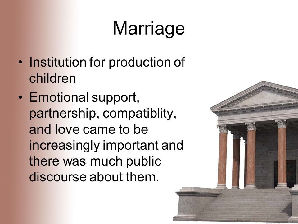 Marriage Institution for production of children Emotional support, partnership, compatiblity, and love came to be increasingly important and there was much public discourse about them.