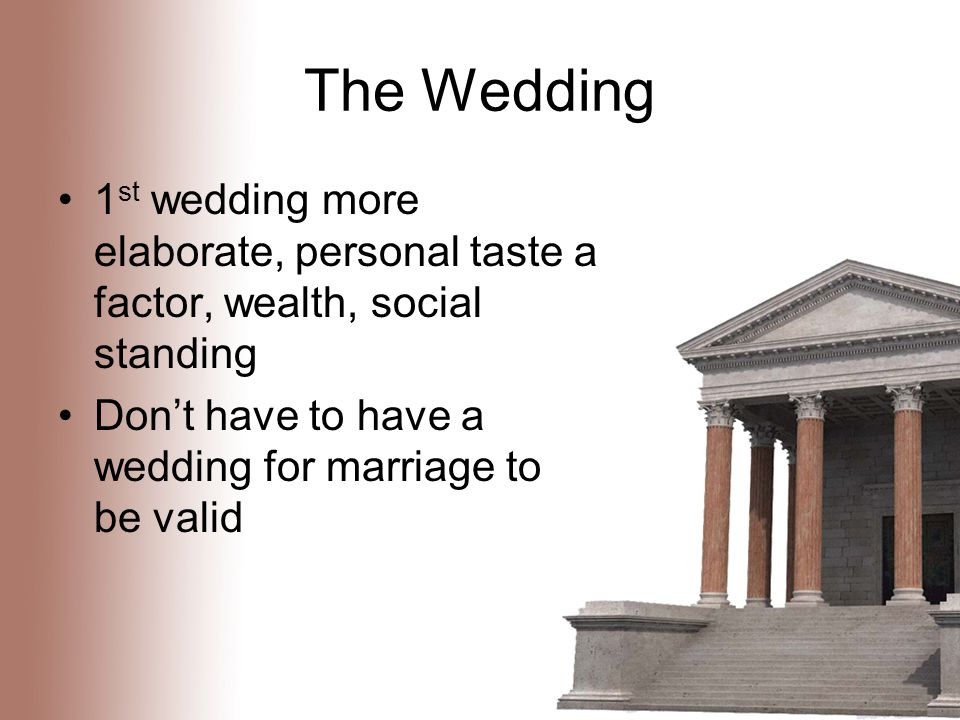 The Wedding 1 st wedding more elaborate, personal taste a factor, wealth, social standing Don't have to have a wedding for marriage to be valid