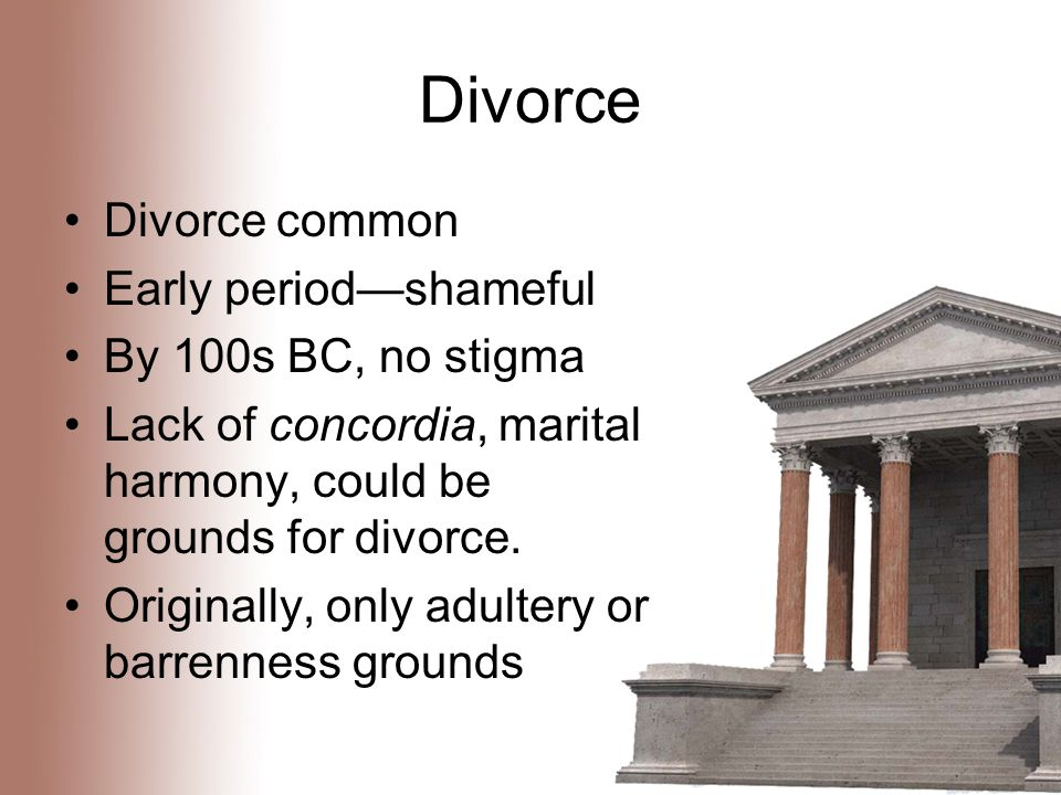 Divorce Divorce common Early period—shameful By 100s BC, no stigma Lack of concordia, marital harmony, could be grounds for divorce.