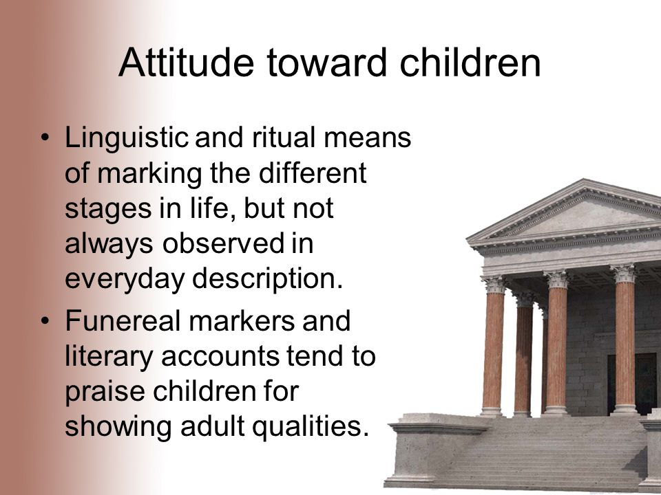 Attitude toward children Linguistic and ritual means of marking the different stages in life, but not always observed in everyday description.
