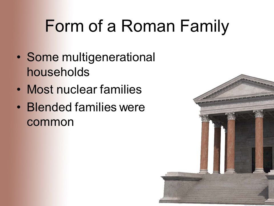 Form of a Roman Family Some multigenerational households Most nuclear families Blended families were common