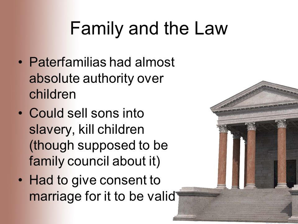 Family and the Law Paterfamilias had almost absolute authority over children Could sell sons into slavery, kill children (though supposed to be family council about it) Had to give consent to marriage for it to be valid