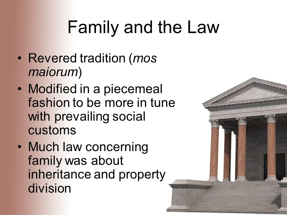 Family and the Law Revered tradition (mos maiorum) Modified in a piecemeal fashion to be more in tune with prevailing social customs Much law concerning family was about inheritance and property division