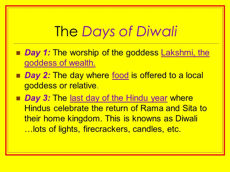 The Days of Diwali Day 1: The worship of the goddess Lakshmi, the goddess of wealth. Day 2: The day where food is offered to a local goddess or relati
