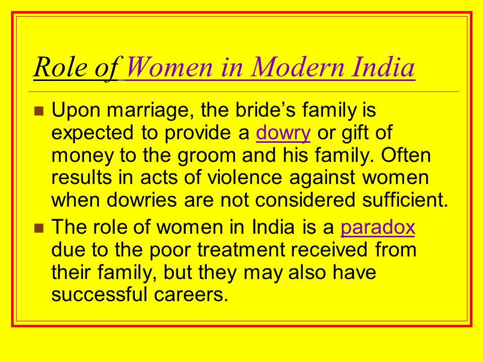Role of Women in Modern India Upon marriage, the bride's family is expected to provide a dowry or gift of money to the groom and his family. Often res