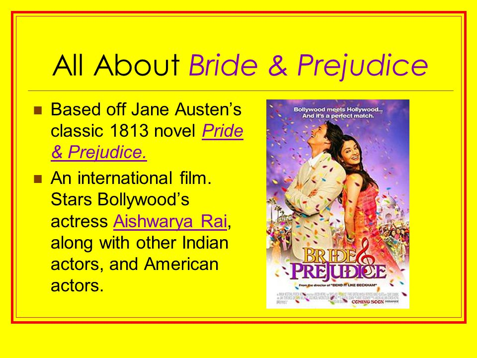 All About Bride & Prejudice Based off Jane Austen's classic 1813 novel Pride & Prejudice. An international film. Stars Bollywood's actress Aishwarya R