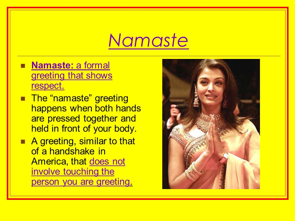"Namaste Namaste: a formal greeting that shows respect. The ""namaste"" greeting happens when both hands are pressed together and held in front of your b"