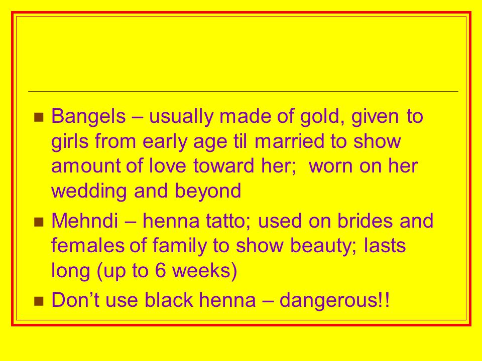 Bangels – usually made of gold, given to girls from early age til married to show amount of love toward her; worn on her wedding and beyond Mehndi – h