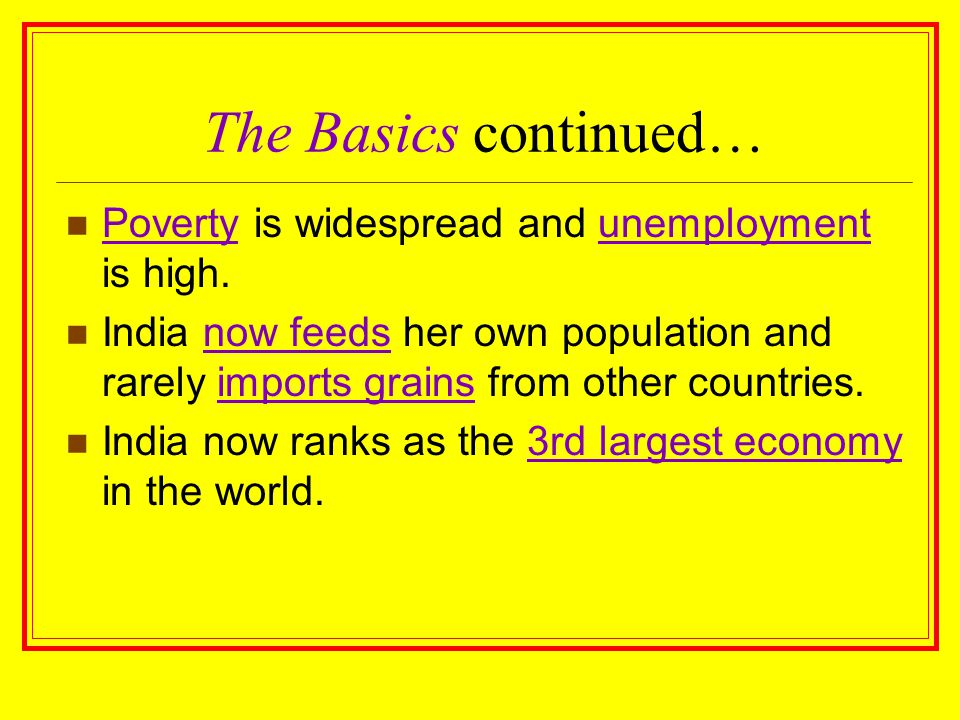 The Basics continued… Poverty is widespread and unemployment is high. India now feeds her own population and rarely imports grains from other countrie