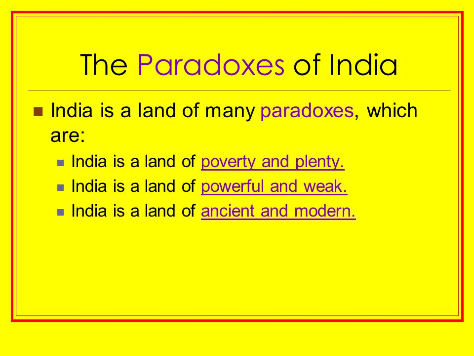 The Paradoxes of India India is a land of many paradoxes, which are: India is a land of poverty and plenty. India is a land of powerful and weak. Indi