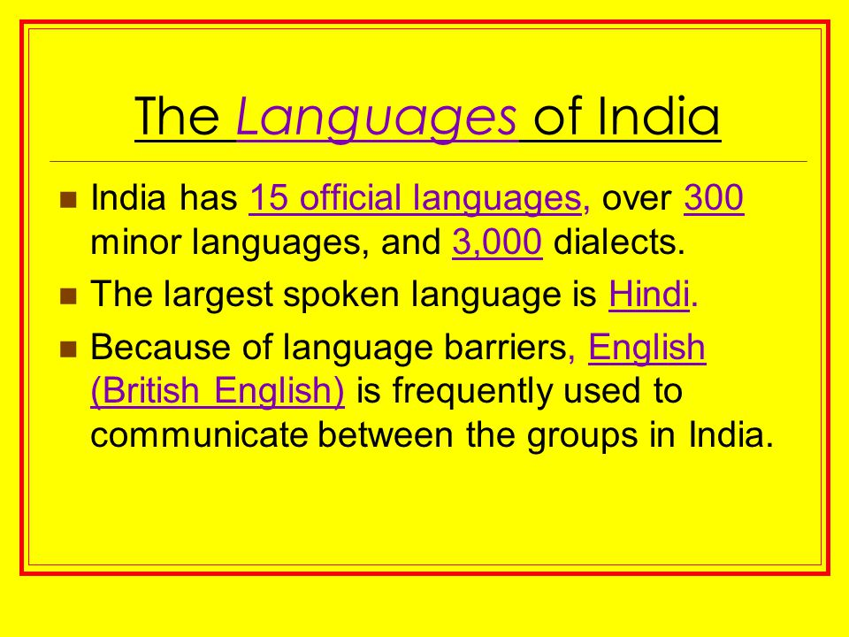 The Languages of India India has 15 official languages, over 300 minor languages, and 3,000 dialects. The largest spoken language is Hindi. Because of