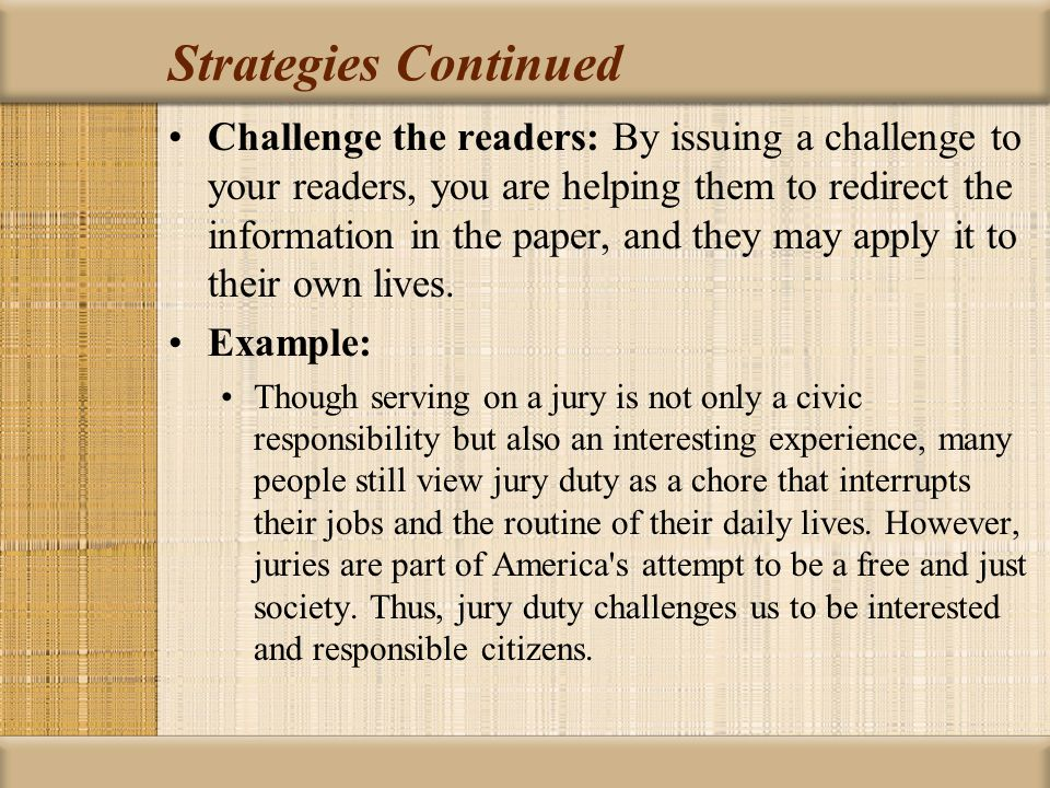 Strategies Continued Challenge the readers: By issuing a challenge to your readers, you are helping them to redirect the information in the paper, and they may apply it to their own lives.