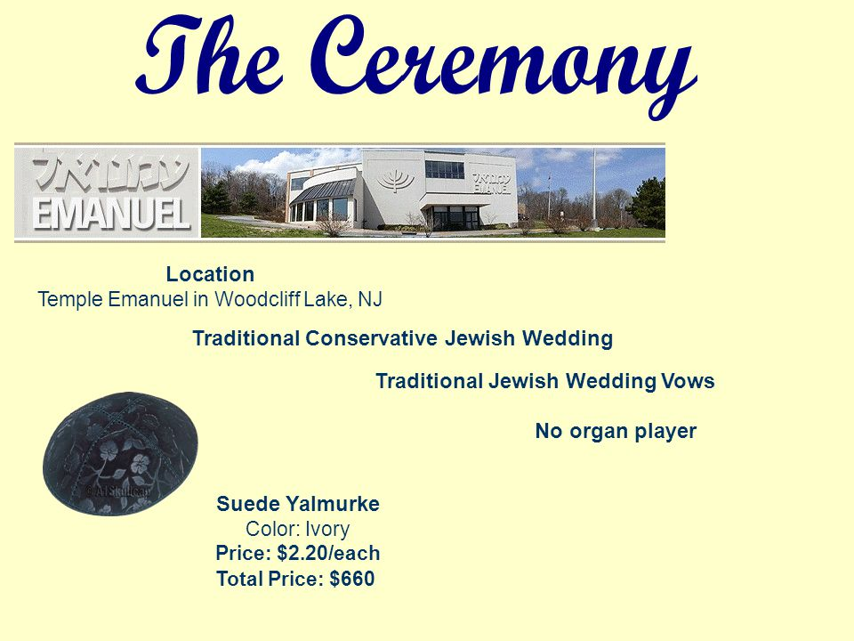 Traditional Conservative Jewish Wedding Location Temple Emanuel in Woodcliff Lake, NJ Traditional Jewish Wedding Vows No organ player Suede Yalmurke Color: Ivory Price: $2.20/each Total Price: $660