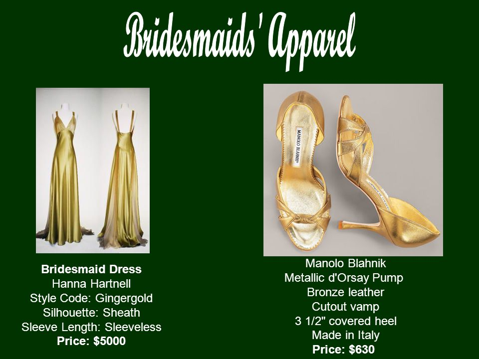 Bridesmaid Dress Hanna Hartnell Style Code: Gingergold Silhouette: Sheath Sleeve Length: Sleeveless Price: $5000 Manolo Blahnik Metallic d Orsay Pump Bronze leather Cutout vamp 3 1/2 covered heel Made in Italy Price: $630