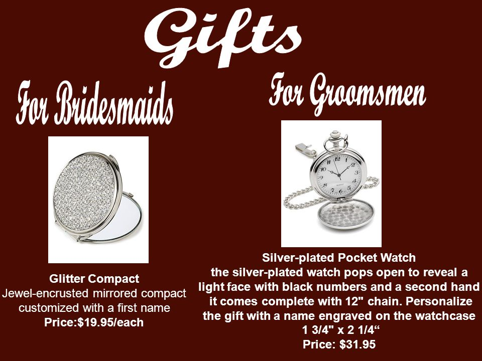 Glitter Compact Jewel-encrusted mirrored compact customized with a first name Price:$19.95/each Silver-plated Pocket Watch the silver-plated watch pops open to reveal a light face with black numbers and a second hand it comes complete with 12 chain.