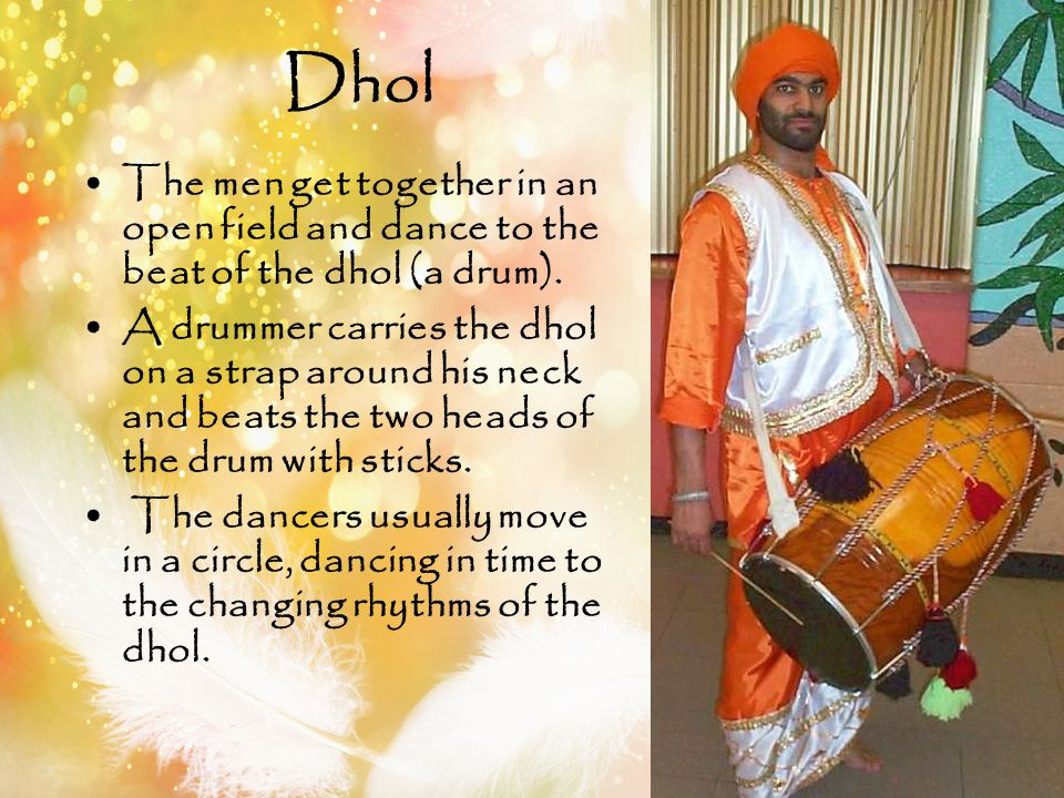 The men get together in an open field and dance to the beat of the dhol (a drum). A drummer carries the dhol on a strap around his neck and beats the