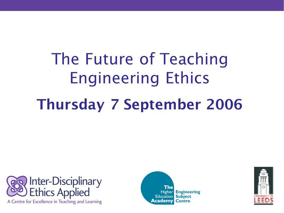 The Future of Teaching Engineering Ethics Thursday 7 September 2006