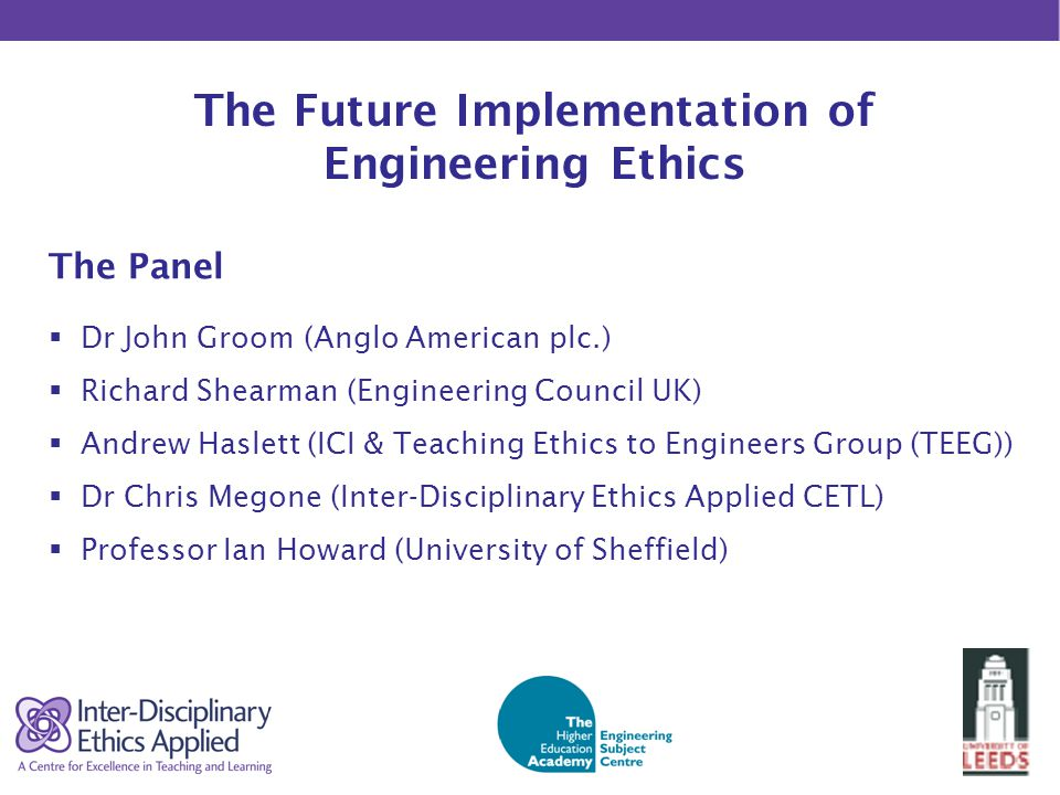 The Future Implementation of Engineering Ethics The Panel  Dr John Groom (Anglo American plc.)  Richard Shearman (Engineering Council UK)  Andrew Haslett (ICI & Teaching Ethics to Engineers Group (TEEG))  Dr Chris Megone (Inter-Disciplinary Ethics Applied CETL)  Professor Ian Howard (University of Sheffield)