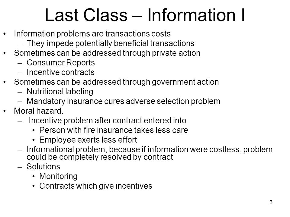 3 Last Class – Information I Information problems are transactions costs –They impede potentially beneficial transactions Sometimes can be addressed through private action –Consumer Reports –Incentive contracts Sometimes can be addressed through government action –Nutritional labeling –Mandatory insurance cures adverse selection problem Moral hazard.