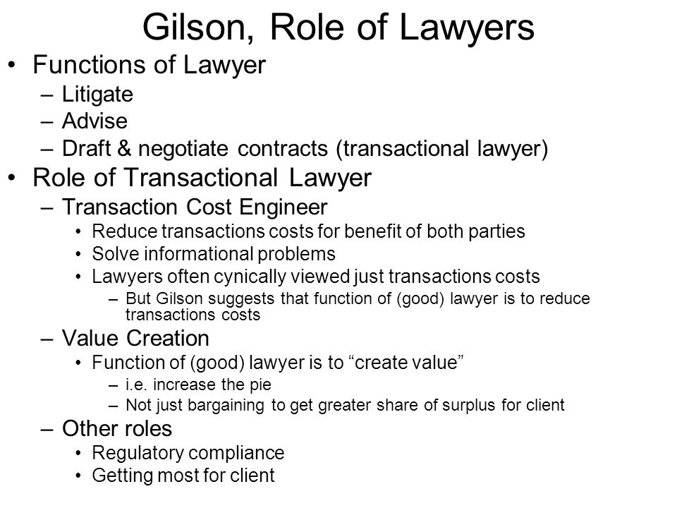 Gilson, Corporate Acquisition Agreement Lawyer as transactions cost engineer –Lawyer create value (increases pie) by reducing transaction costs, especially informational problems Representations and Warranties –Detailed statements of facts concerning the relevant business Including accuracy of financial statements, absence of particular liabilities, ownership and condition of key assets, pending litigation.