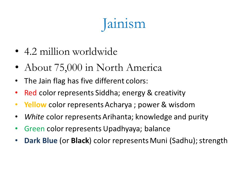 Jainism 4.2 million worldwide About 75,000 in North America The Jain flag has five different colors: Red color represents Siddha; energy & creativity Yellow color represents Acharya ; power & wisdom White color represents Arihanta; knowledge and purity Green color represents Upadhyaya; balance Dark Blue (or Black) color represents Muni (Sadhu); strength
