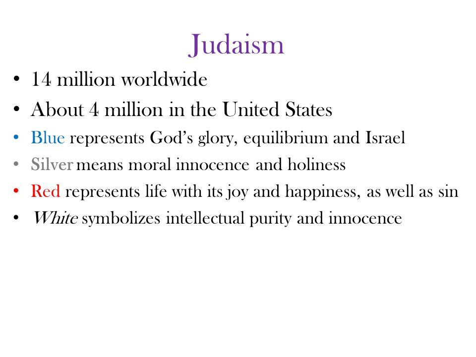 Judaism 14 million worldwide About 4 million in the United States Blue represents God's glory, equilibrium and Israel Silver means moral innocence and holiness Red represents life with its joy and happiness, as well as sin White symbolizes intellectual purity and innocence
