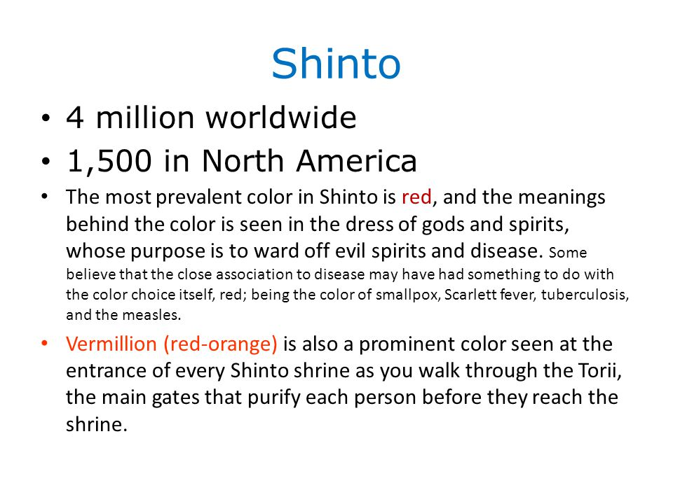 Shinto 4 million worldwide 1,500 in North America The most prevalent color in Shinto is red, and the meanings behind the color is seen in the dress of gods and spirits, whose purpose is to ward off evil spirits and disease.