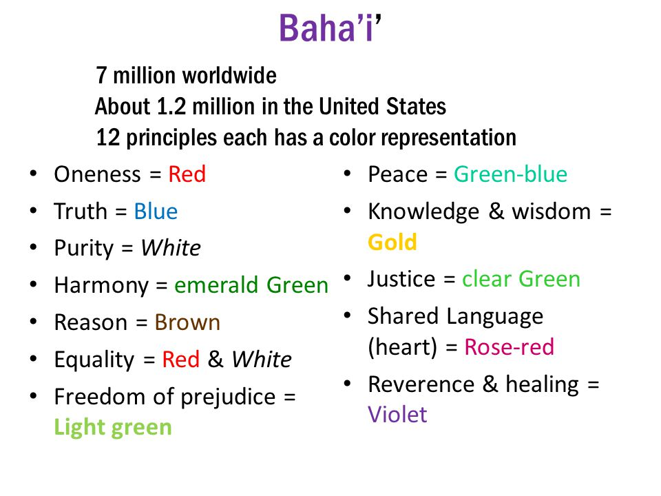 Baha'i' Oneness = Red Truth = Blue Purity = White Harmony = emerald Green Reason = Brown Equality = Red & White Freedom of prejudice = Light green Peace = Green-blue Knowledge & wisdom = Gold Justice = clear Green Shared Language (heart) = Rose-red Reverence & healing = Violet 7 million worldwide About 1.2 million in the United States 12 principles each has a color representation