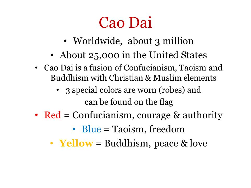 Cao Dai Worldwide, about 3 million About 25,000 in the United States Cao Dai is a fusion of Confucianism, Taoism and Buddhism with Christian & Muslim elements 3 special colors are worn (robes) and can be found on the flag Red = Confucianism, courage & authority Blue = Taoism, freedom Yellow = Buddhism, peace & love