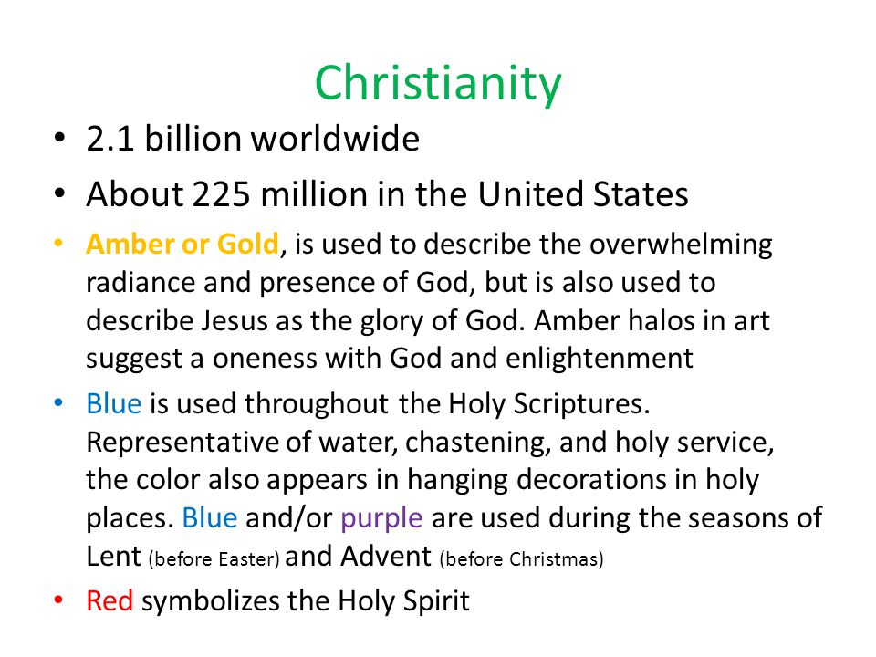 Christianity 2.1 billion worldwide About 225 million in the United States Amber or Gold, is used to describe the overwhelming radiance and presence of God, but is also used to describe Jesus as the glory of God.