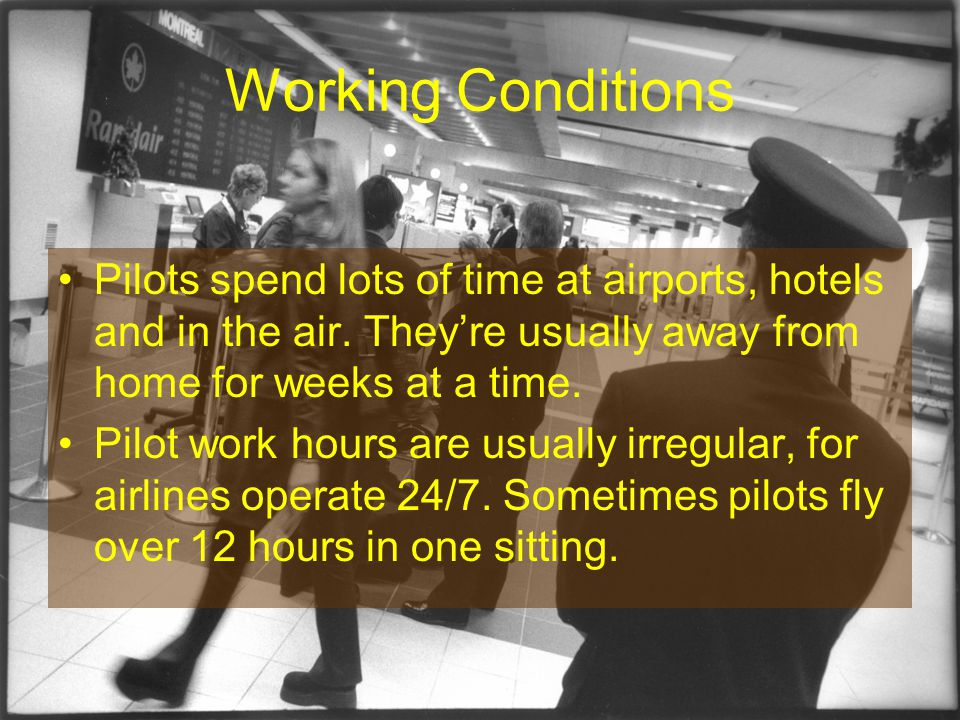 Working Conditions Pilots spend lots of time at airports, hotels and in the air.