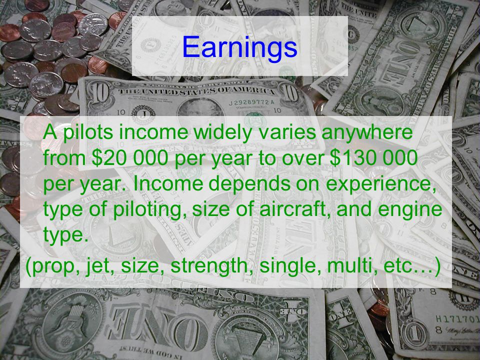Earnings A pilots income widely varies anywhere from $20 000 per year to over $130 000 per year.