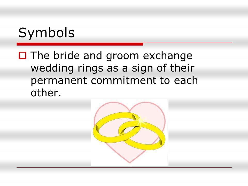 Symbols  The bride and groom exchange wedding rings as a sign of their permanent commitment to each other.