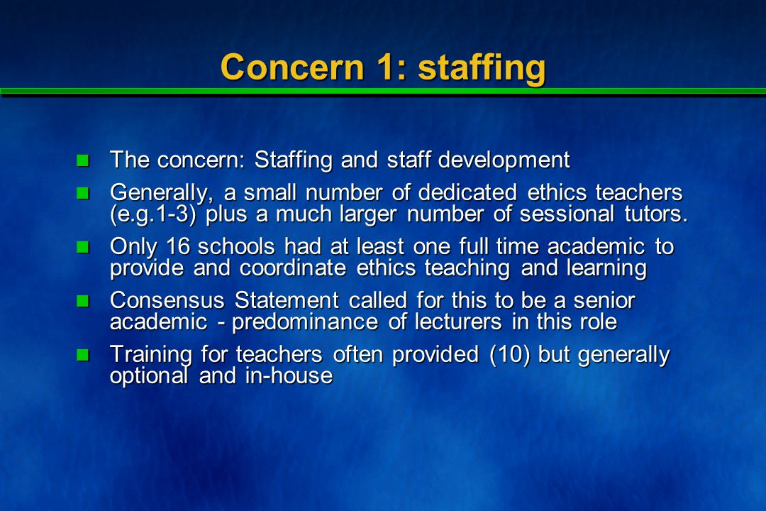 Concern 1: staffing The concern: Staffing and staff development The concern: Staffing and staff development Generally, a small number of dedicated ethics teachers (e.g.1-3) plus a much larger number of sessional tutors.