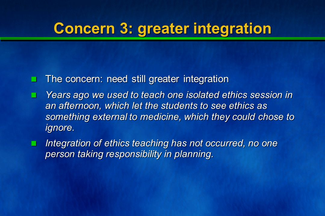 Concern 3: greater integration The concern: need still greater integration The concern: need still greater integration Years ago we used to teach one isolated ethics session in an afternoon, which let the students to see ethics as something external to medicine, which they could chose to ignore.
