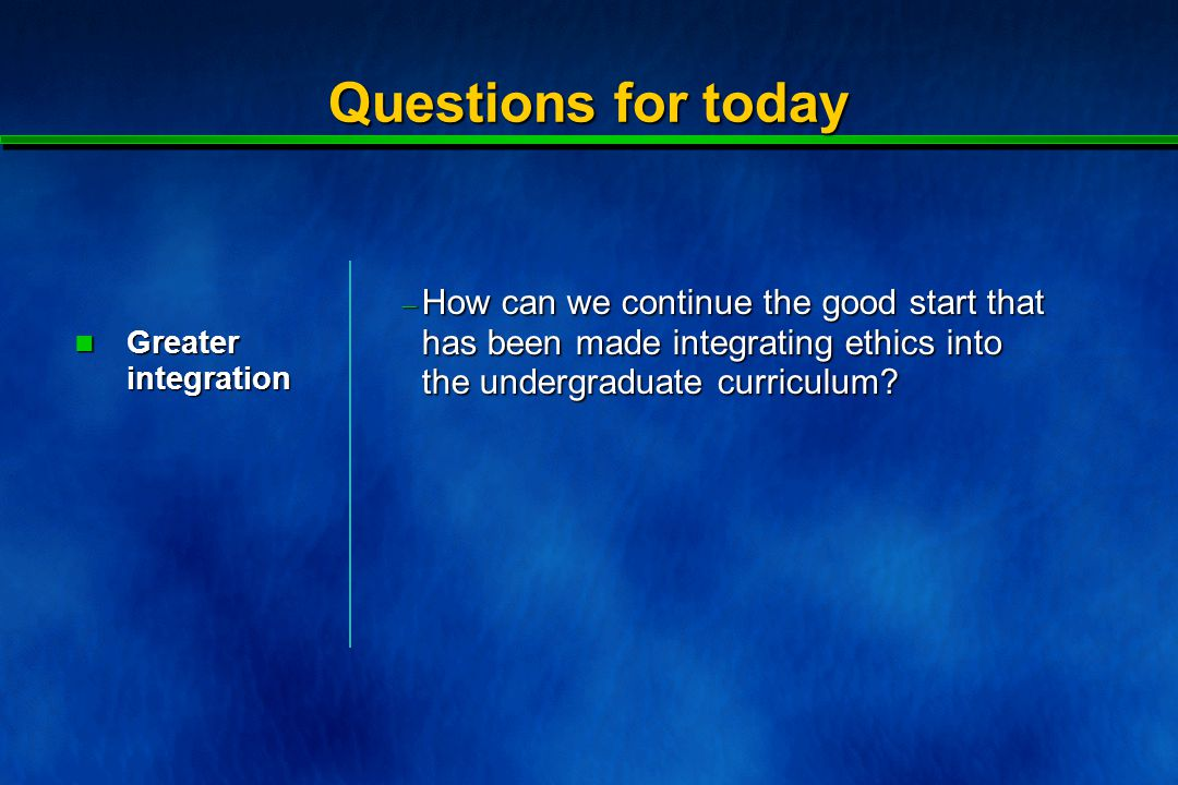Questions for today  How can we continue the good start that has been made integrating ethics into the undergraduate curriculum.