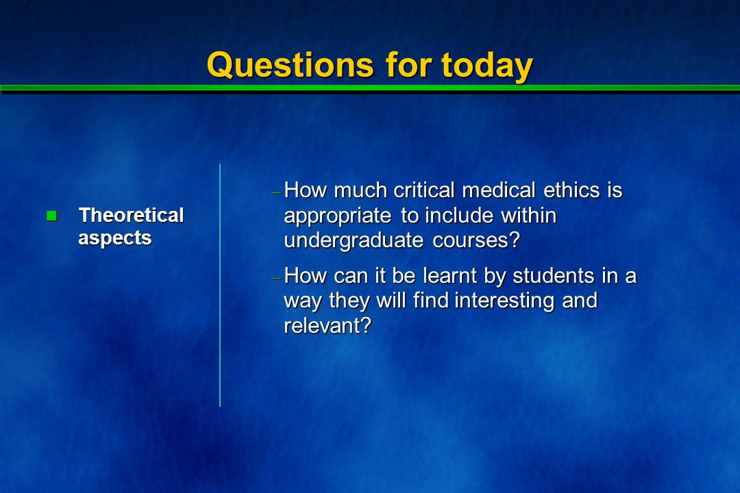 Questions for today  How much critical medical ethics is appropriate to include within undergraduate courses.