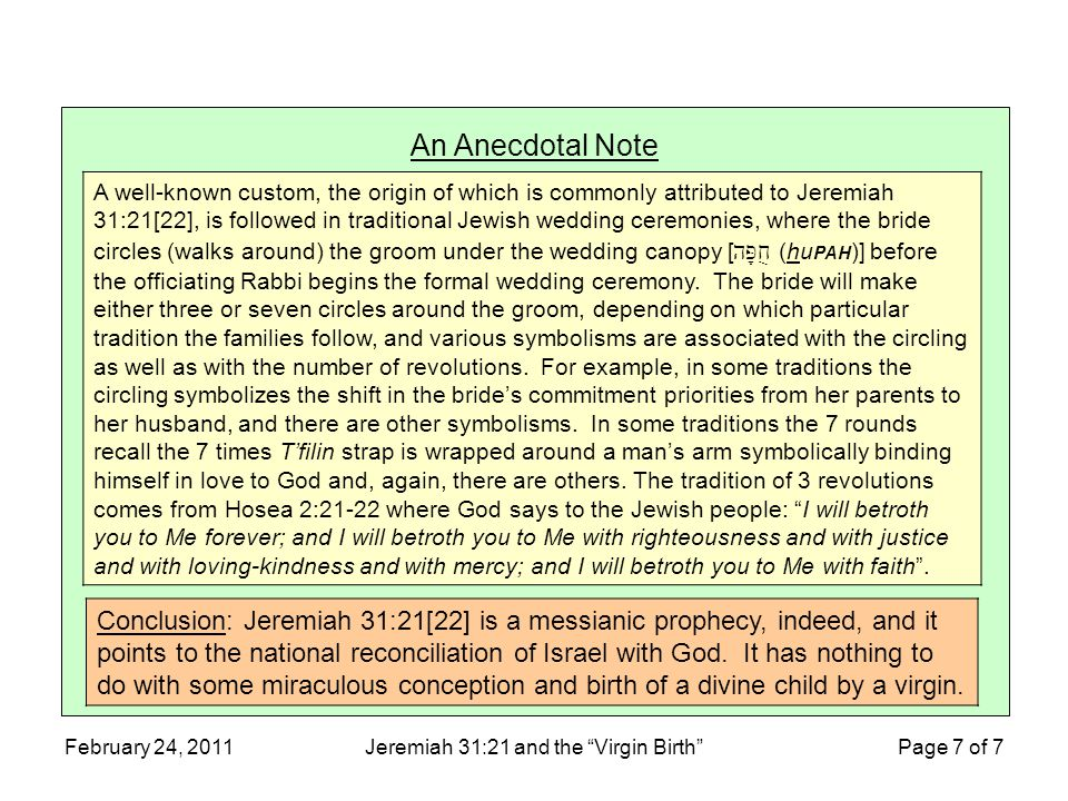 February 24, 2011Jeremiah 31:21 and the Virgin Birth Page 7 of 7 An Anecdotal Note A well-known custom, the origin of which is commonly attributed to Jeremiah 31:21[22], is followed in traditional Jewish wedding ceremonies, where the bride circles (walks around) the groom under the wedding canopy [ חֻפָּה (hu PAH )] before the officiating Rabbi begins the formal wedding ceremony.