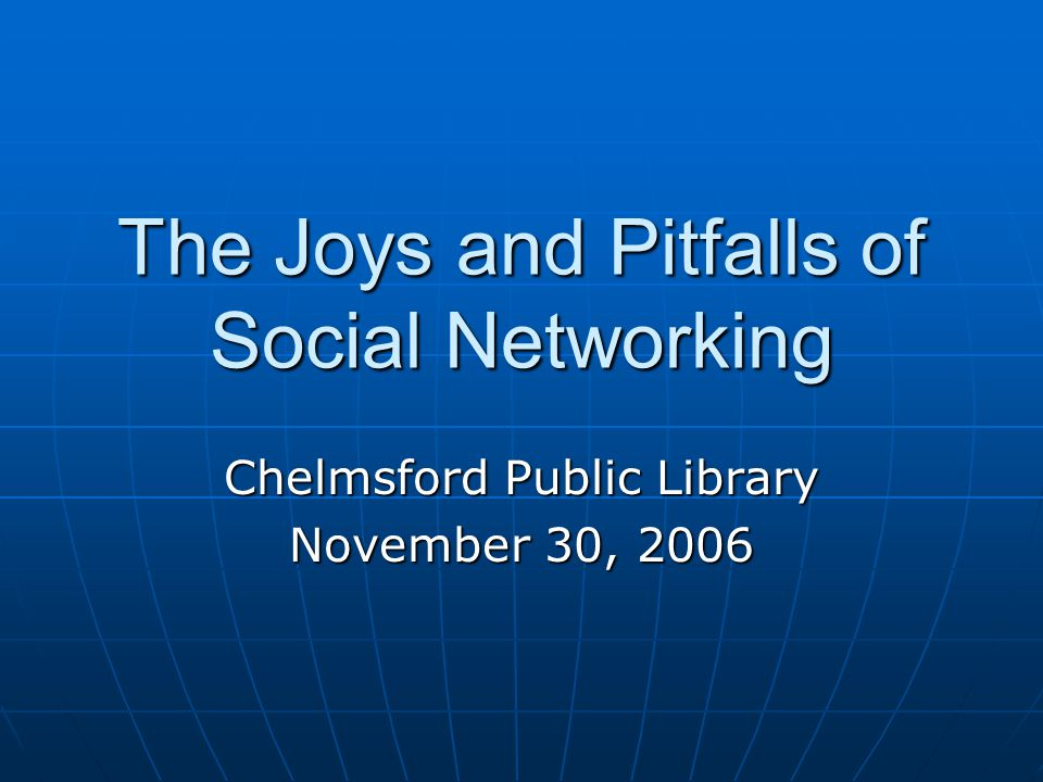 The Joys and Pitfalls of Social Networking Chelmsford Public Library November 30, 2006