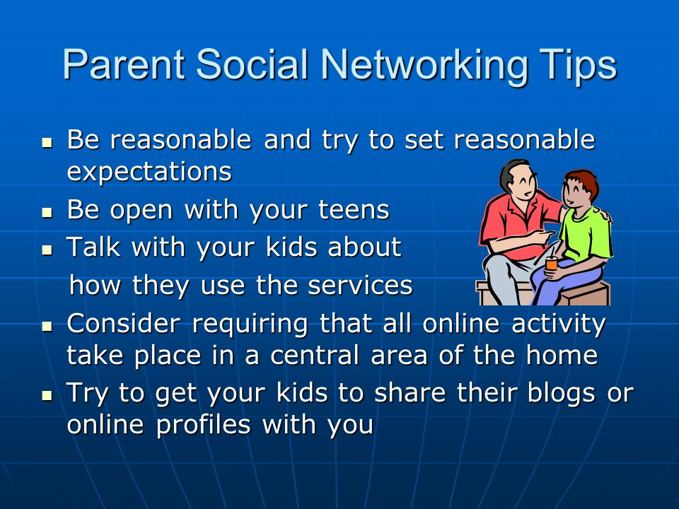 Parent Social Networking Tips Be reasonable and try to set reasonable expectations Be reasonable and try to set reasonable expectations Be open with your teens Be open with your teens Talk with your kids about Talk with your kids about how they use the services how they use the services Consider requiring that all online activity take place in a central area of the home Consider requiring that all online activity take place in a central area of the home Try to get your kids to share their blogs or online profiles with you Try to get your kids to share their blogs or online profiles with you