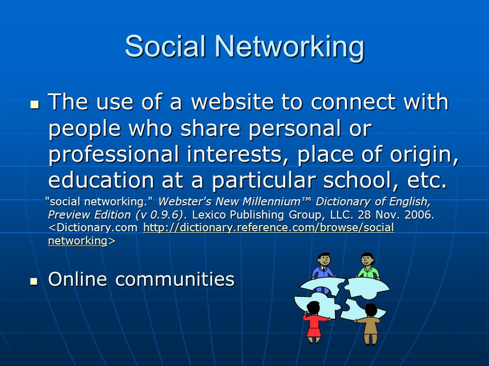 Social Networking The use of a website to connect with people who share personal or professional interests, place of origin, education at a particular school, etc.