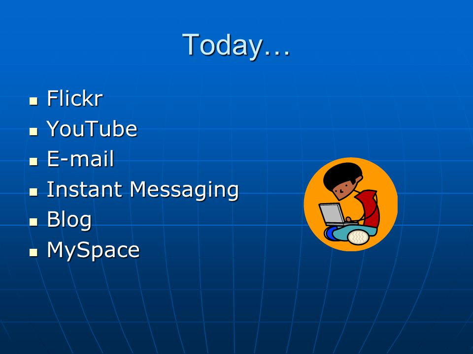 Today… Flickr Flickr YouTube YouTube E-mail E-mail Instant Messaging Instant Messaging Blog Blog MySpace MySpace