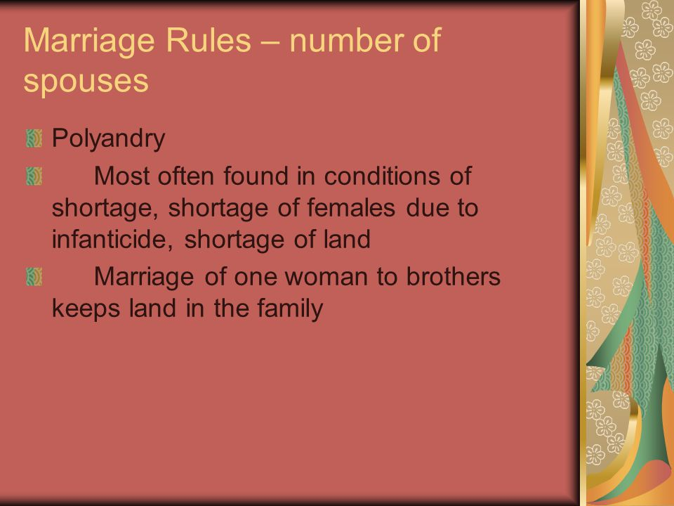 Marriage Rules – number of spouses Polyandry Most often found in conditions of shortage, shortage of females due to infanticide, shortage of land Marriage of one woman to brothers keeps land in the family