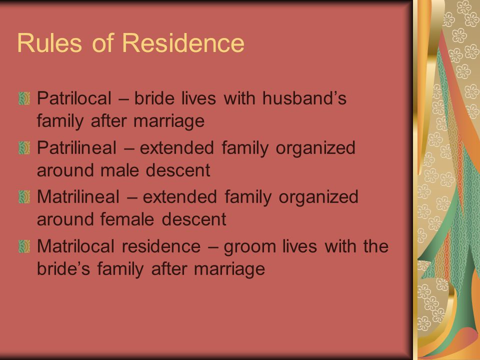 Rules of Residence Patrilocal – bride lives with husband's family after marriage Patrilineal – extended family organized around male descent Matrilineal – extended family organized around female descent Matrilocal residence – groom lives with the bride's family after marriage