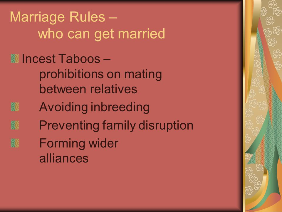 Marriage Rules – who can get married Incest Taboos – prohibitions on mating between relatives Avoiding inbreeding Preventing family disruption Forming wider alliances