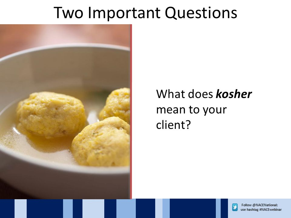 use hashtag #NACEwebinar Two Important Questions What does kosher mean to your client