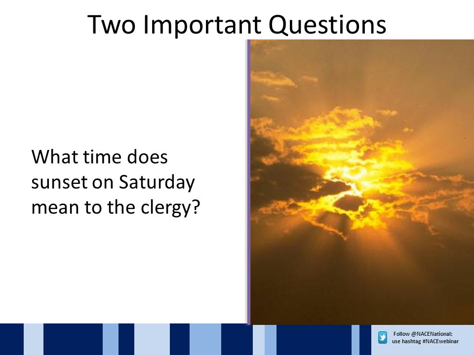 use hashtag #NACEwebinar Two Important Questions What time does sunset on Saturday mean to the clergy