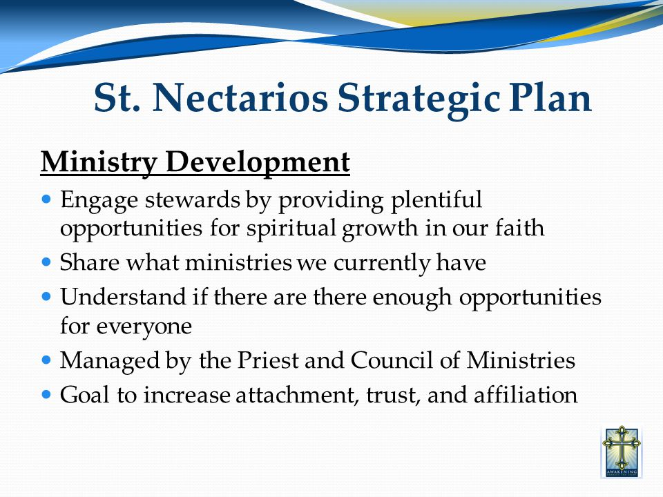Ministry Development Engage stewards by providing plentiful opportunities for spiritual growth in our faith Share what ministries we currently have Understand if there are there enough opportunities for everyone Managed by the Priest and Council of Ministries Goal to increase attachment, trust, and affiliation St.