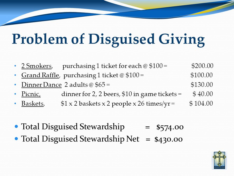 Problem of Disguised Giving 2 Smokers, purchasing 1 ticket for each @ $100 = $200.00 Grand Raffle, purchasing 1 ticket @ $100 = $100.00 Dinner Dance 2 adults @ $65 = $130.00 Picnic, dinner for 2, 2 beers, $10 in game tickets = $ 40.00 Baskets, $1 x 2 baskets x 2 people x 26 times/yr = $ 104.00 Total Disguised Stewardship = $574.00 Total Disguised Stewardship Net = $430.00