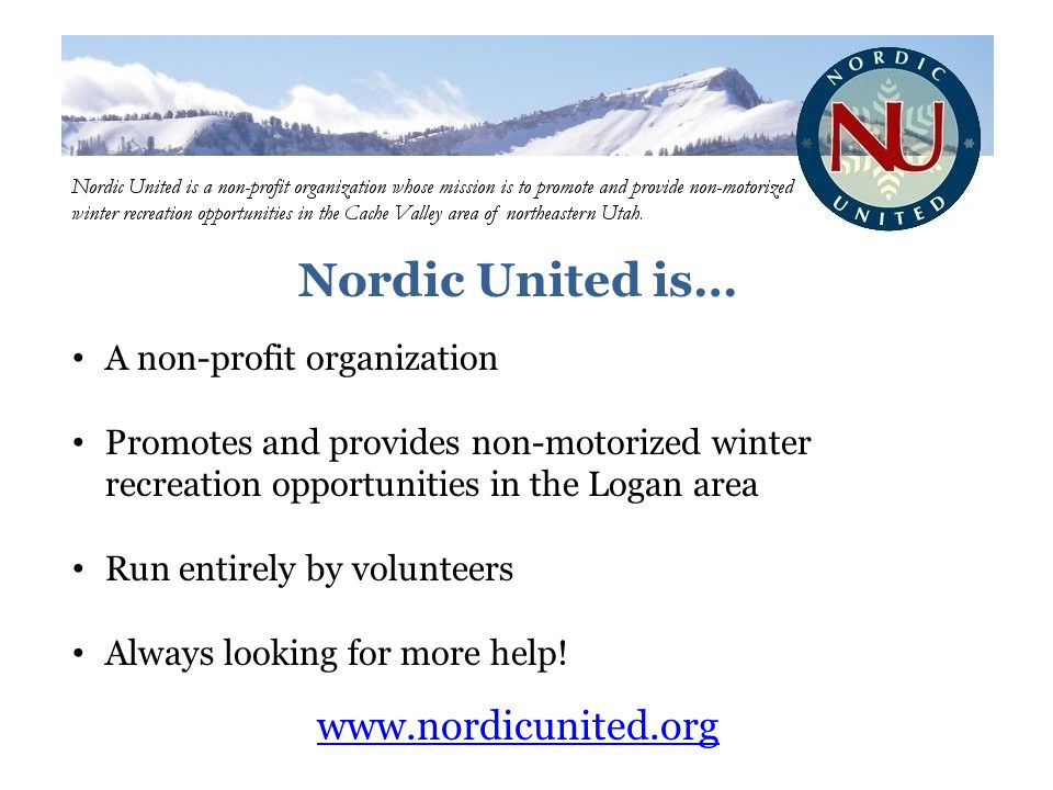 Nordic United is… A non-profit organization Promotes and provides non-motorized winter recreation opportunities in the Logan area Run entirely by volunteers Always looking for more help.